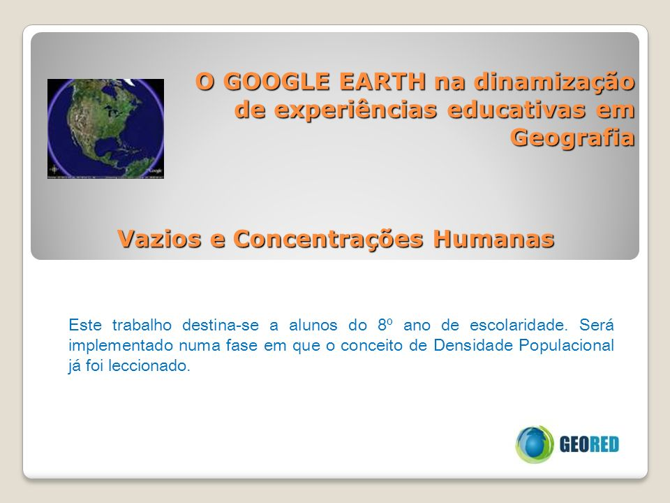 O GOOGLE EARTH na dinamização de experiências educativas em Geografia Este trabalho destina-se a alunos do 8º ano de escolaridade. Será implementado n