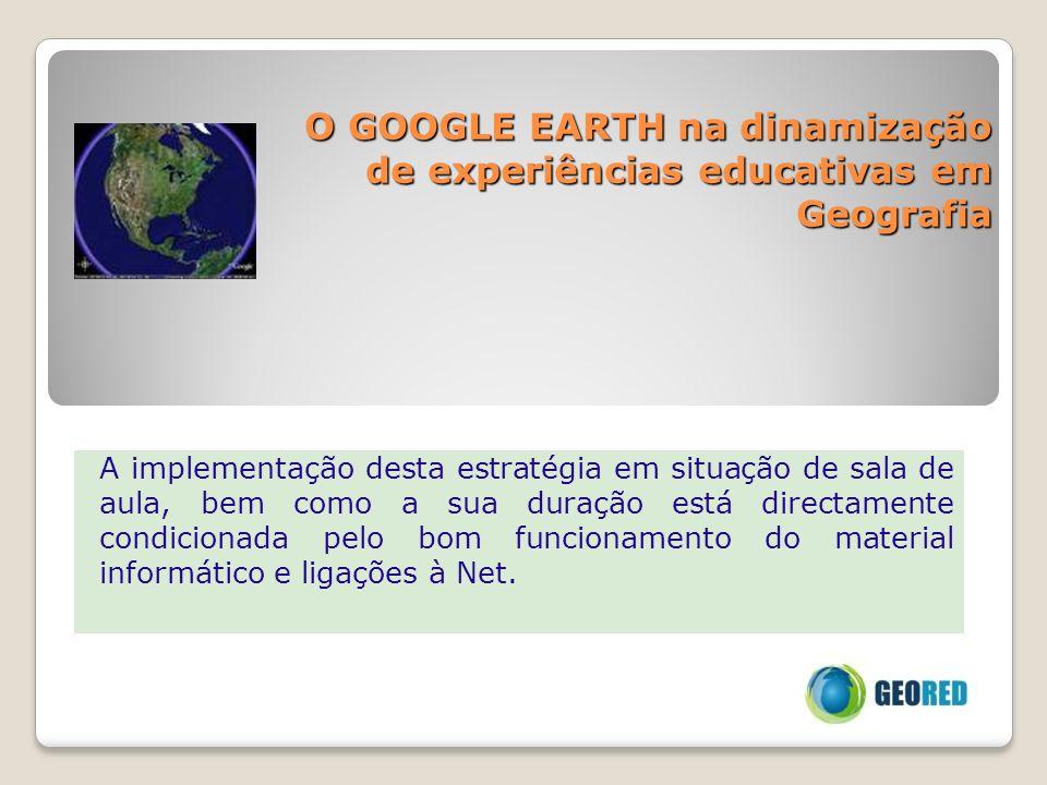 O GOOGLE EARTH na dinamização de experiências educativas em Geografia A implementação desta estratégia em situação de sala de aula, bem como a sua dur