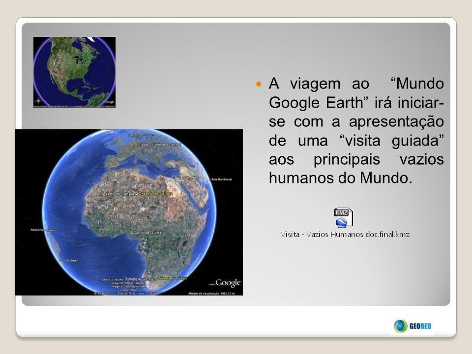 A viagem ao Mundo Google Earth irá iniciar- se com a apresentação de uma visita guiada aos principais vazios humanos do Mundo.