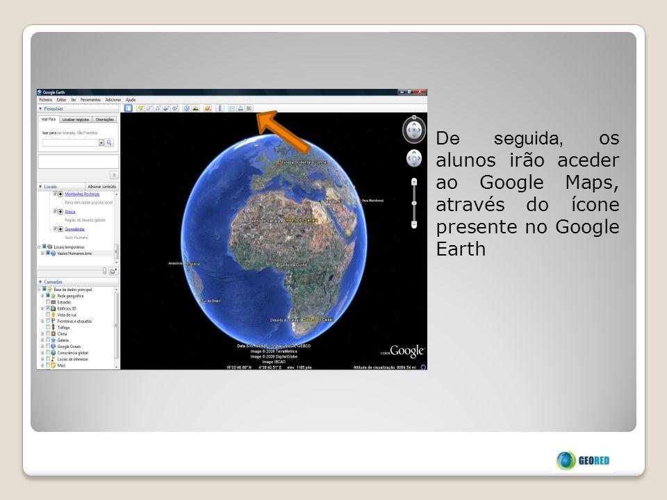 De seguida, os alunos irão aceder ao Google Maps, através do ícone presente no Google Earth