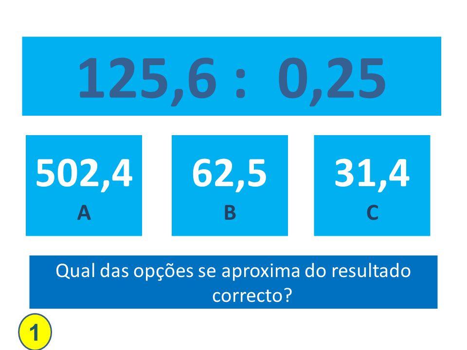 125,6 : 0,25 502,4 A 62,5 B 31,4 C Qual das opções se aproxima do resultado correcto? 1