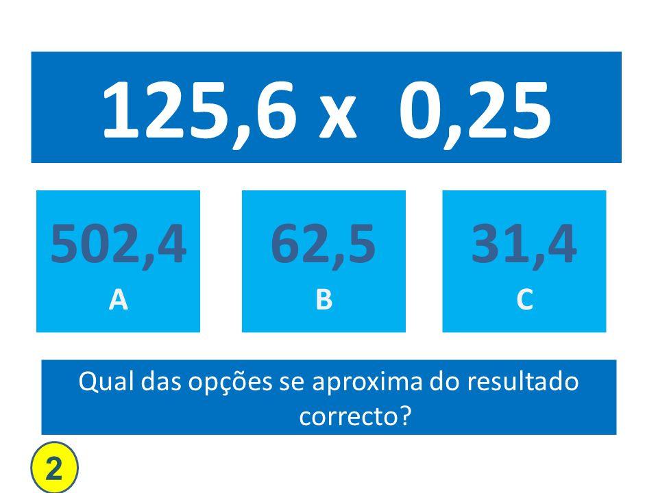 125,6 x 0,25 502,4 A 62,5 B 31,4 C Qual das opções se aproxima do resultado correcto? 2