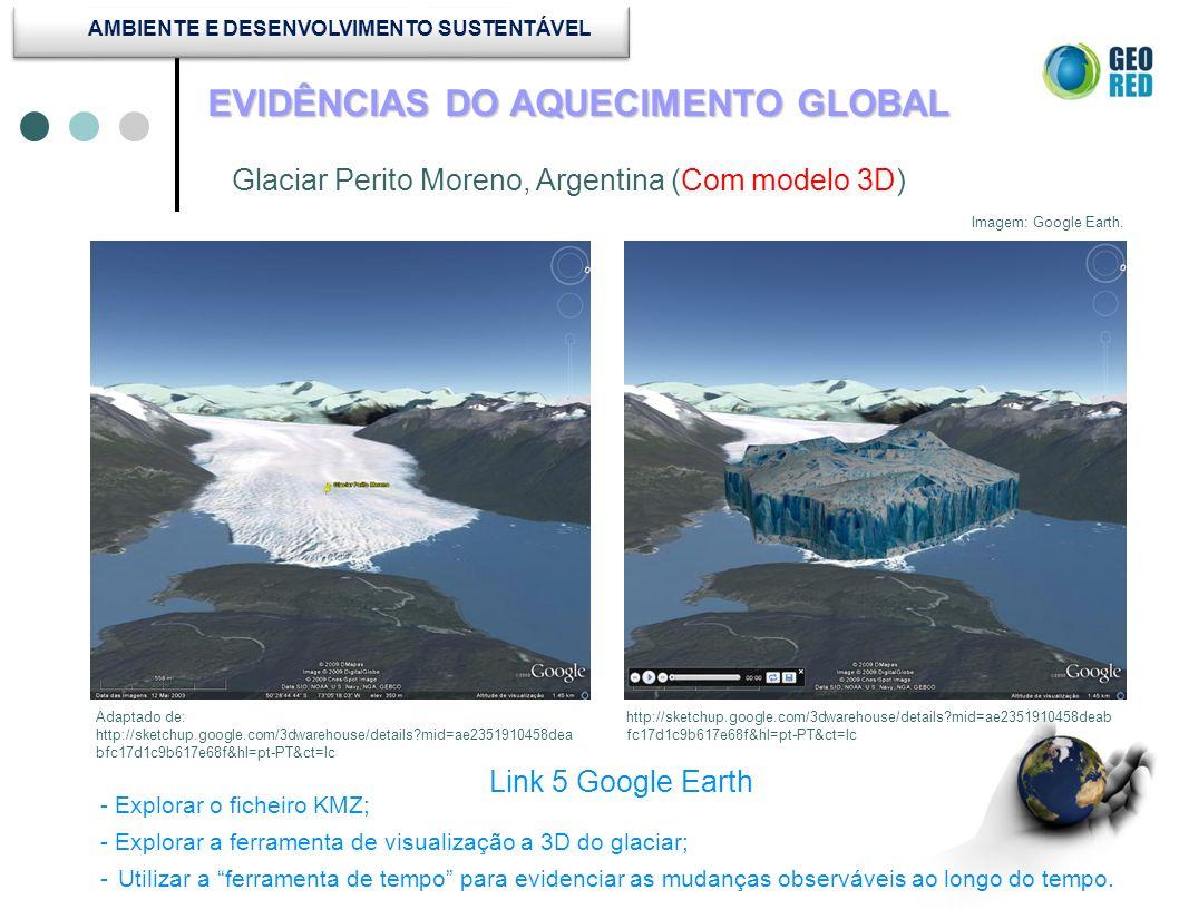 EVIDÊNCIAS DO AQUECIMENTO GLOBAL Glaciar Perito Moreno, Argentina (Com modelo 3D) Link 5 Google Earth Imagem: Google Earth. http://sketchup.google.com