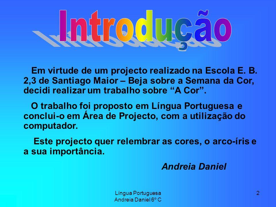 Língua Portuguesa Andreia Daniel 6º C 2 Em virtude de um projecto realizado na Escola E. B. 2,3 de Santiago Maior – Beja sobre a Semana da Cor, decidi