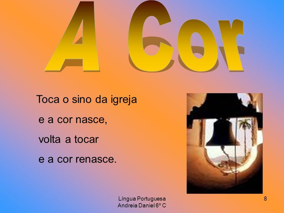 Língua Portuguesa Andreia Daniel 6º C 9 Todos somos uma cor, todos juntos formamos o arco-íris, criamos uma flor que reflecte a cor do dia.