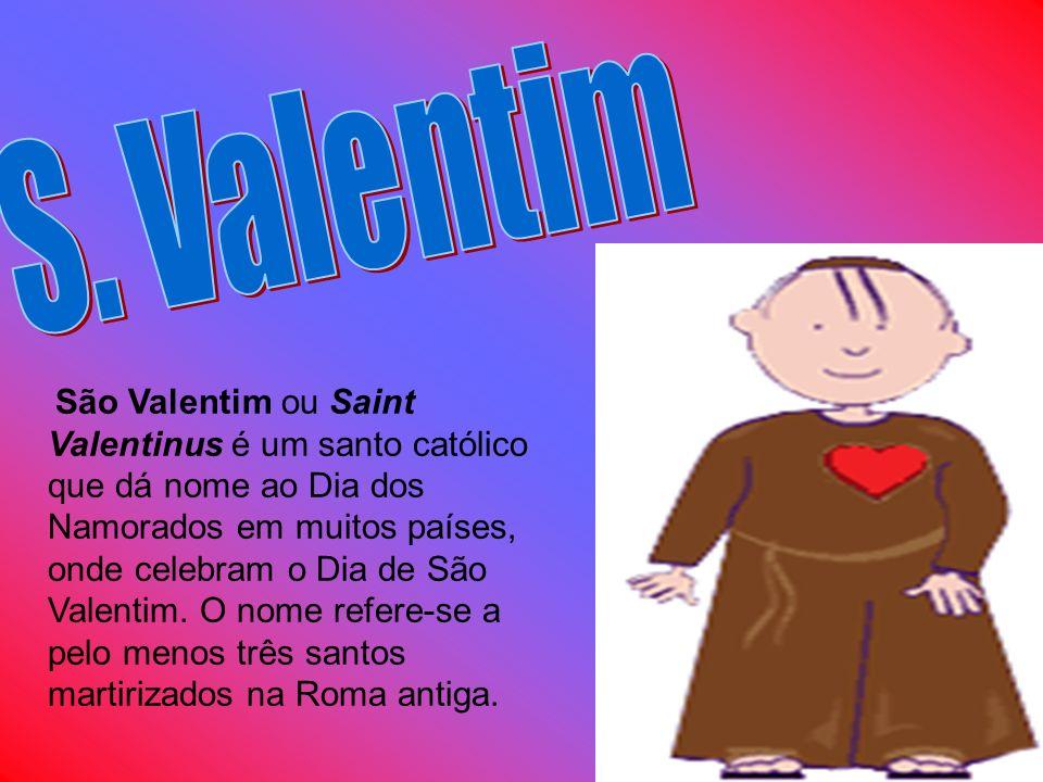 São Valentim ou Saint Valentinus é um santo católico que dá nome ao Dia dos Namorados em muitos países, onde celebram o Dia de São Valentim. O nome re