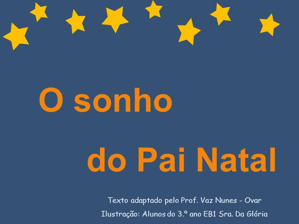 O sonho do Pai Natal Texto adaptado pelo Prof. Vaz Nunes - Ovar Ilustração: Alunos do 3.º ano EB1 Sra. Da Glória