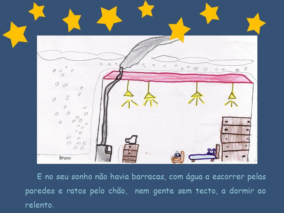 E no seu sonho não havia barracas, com água a escorrer pelas paredes e ratos pelo chão, nem gente sem tecto, a dormir ao relento. Bruno