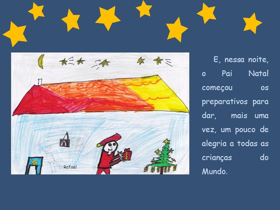 Rafael E, nessa noite, o Pai Natal começou os preparativos para dar, mais uma vez, um pouco de alegria a todas as crianças do Mundo.