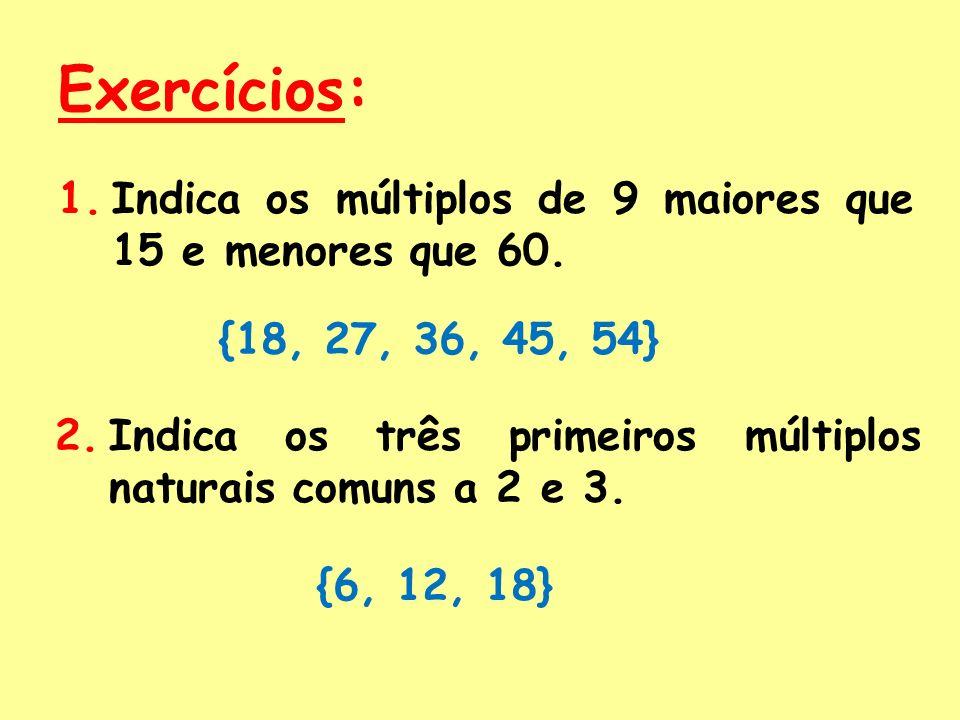 Exercícios: 1.Indica os múltiplos de 9 maiores que 15 e menores que 60.