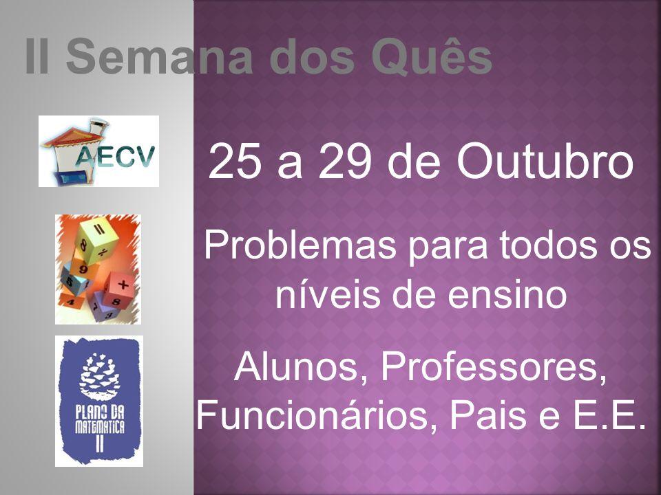 II Semana dos Quês 25 a 29 de Outubro Problemas para todos os níveis de ensino Alunos, Professores, Funcionários, Pais e E.E.