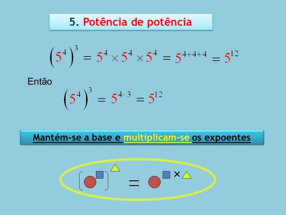 5. Potência de potência Mantém-se a base e multiplicam-se os expoentes Então