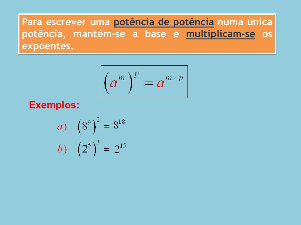 Para escrever uma potência de potência numa única potência, mantém-se a base e multiplicam-se os expoentes. Exemplos: