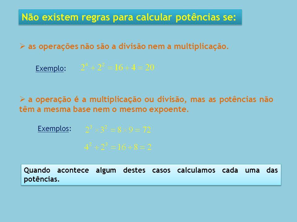 Não existem regras para calcular potências se: as operações não são a divisão nem a multiplicação. Exemplo: a opera ç ão é a multiplica ç ão ou divisã