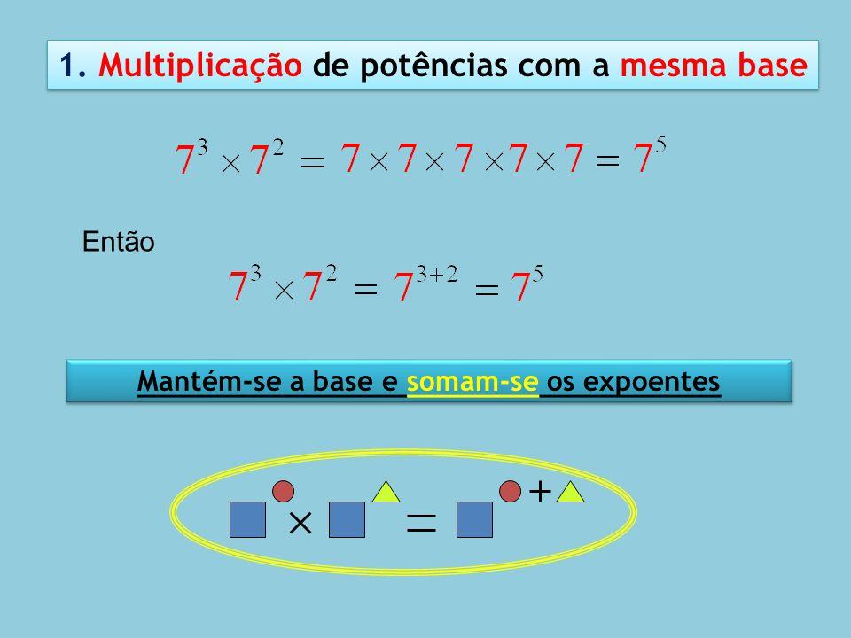 Mantém-se a base e somam-se os expoentes 1. Multiplicação de potências com a mesma base Então