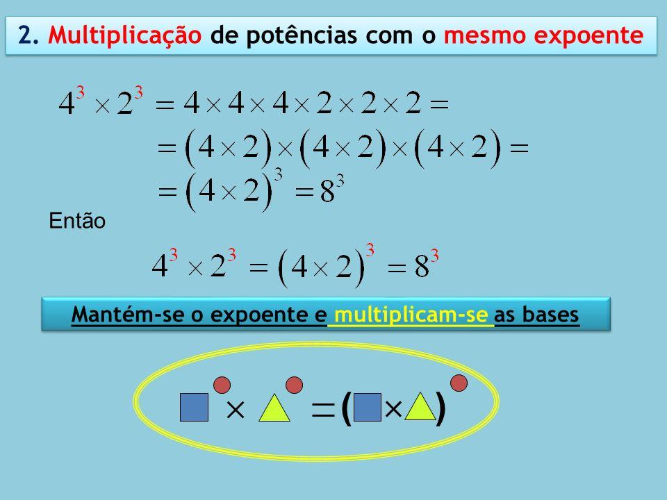 2. Multiplicação de potências com o mesmo expoente Mantém-se o expoente e multiplicam-se as bases ( ) Então
