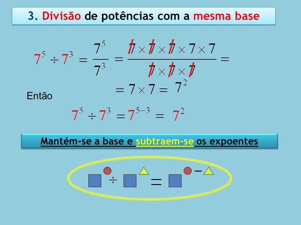 3. Divisão de potências com a mesma base / / / / / / Mantém-se a base e subtraem-se os expoentes Então