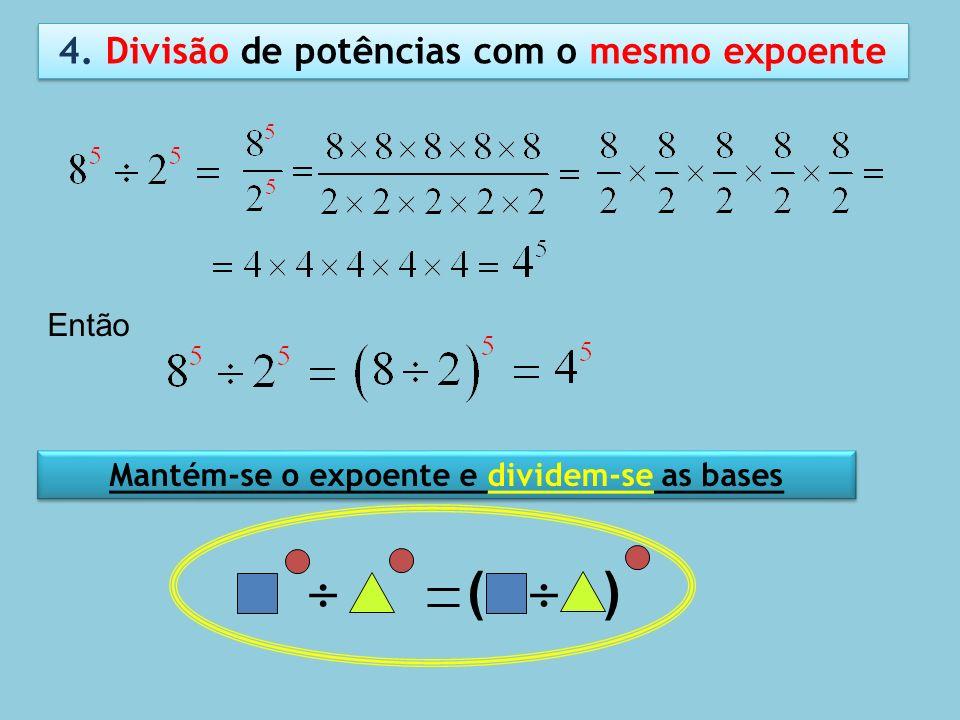 4. Divisão de potências com o mesmo expoente Então Mantém-se o expoente e dividem-se as bases ( )