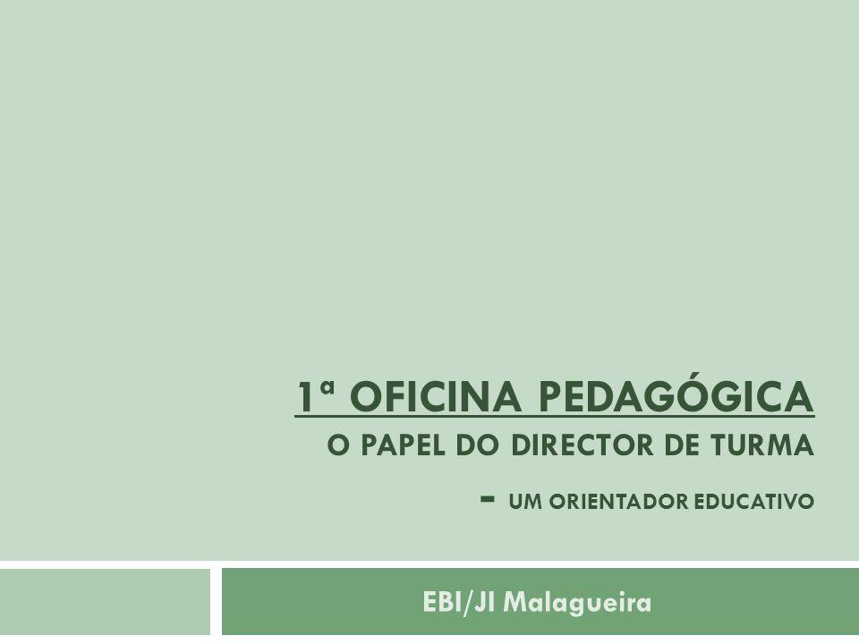 1ª OFICINA PEDAGÓGICA O PAPEL DO DIRECTOR DE TURMA - UM ORIENTADOR EDUCATIVO EBI/JI Malagueira