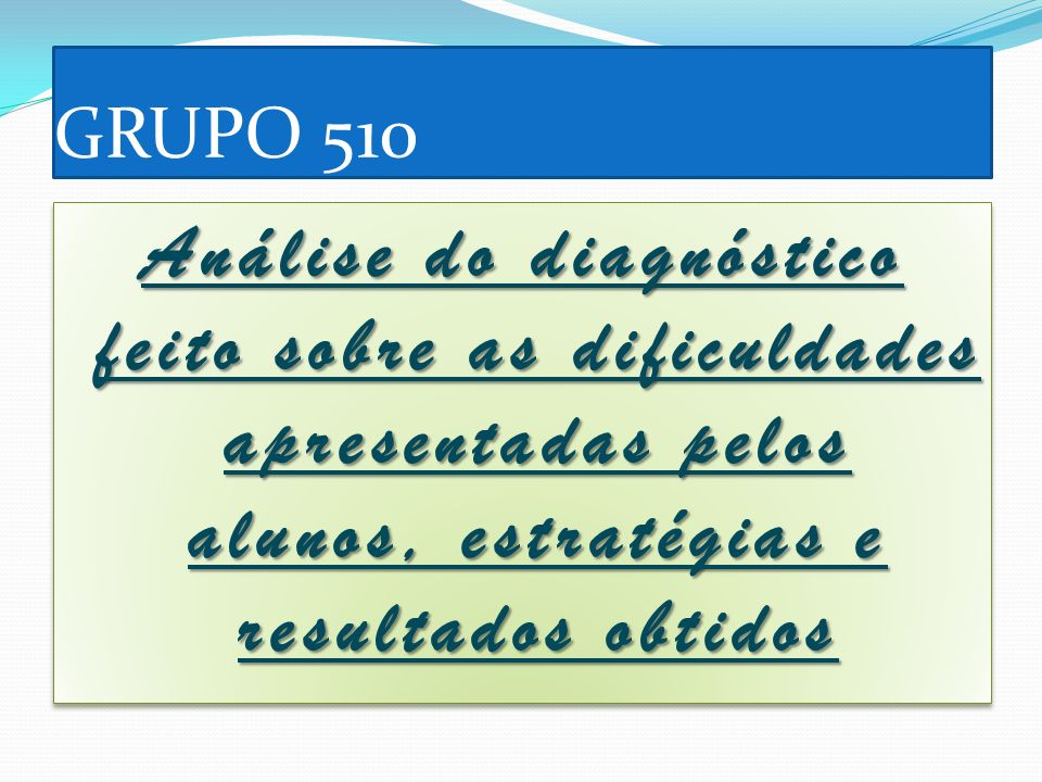 GRUPO 510 Análise do diagnóstico feito sobre as dificuldades apresentadas pelos alunos, estratégias e resultados obtidos