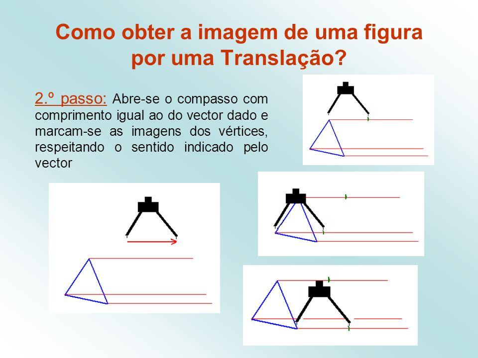 2.º passo: Abre-se o compasso com comprimento igual ao do vector dado e marcam-se as imagens dos vértices, respeitando o sentido indicado pelo vector Como obter a imagem de uma figura por uma Translação?