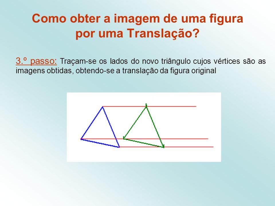 3.º passo: Traçam-se os lados do novo triângulo cujos vértices são as imagens obtidas, obtendo-se a translação da figura original Como obter a imagem de uma figura por uma Translação?