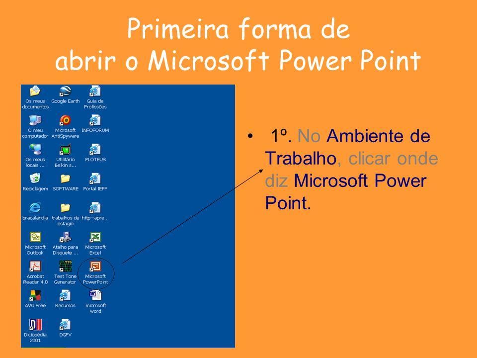 Primeira forma de abrir o Microsoft Power Point 1º. No Ambiente de Trabalho, clicar onde diz Microsoft Power Point.
