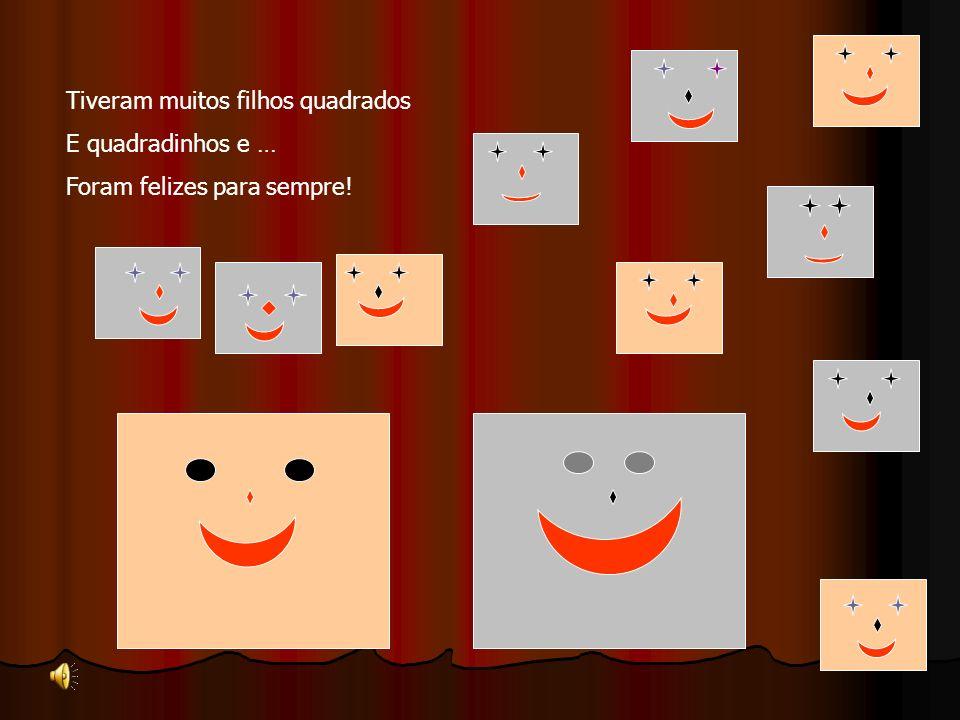 Tiveram muitos filhos quadrados E quadradinhos e … Foram felizes para sempre!