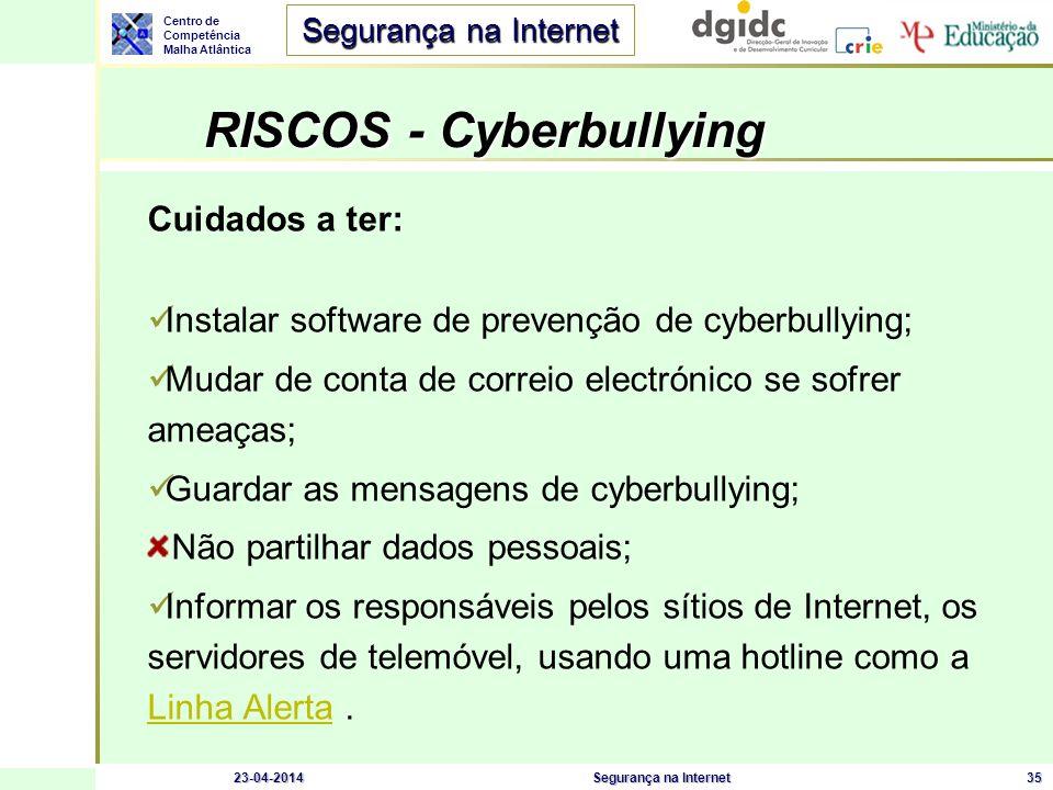 Centro de Competência Malha Atlântica Segurança na Internet 23-04-2014Segurança na Internet35 RISCOS - Cyberbullying RISCOS - Cyberbullying Cuidados a