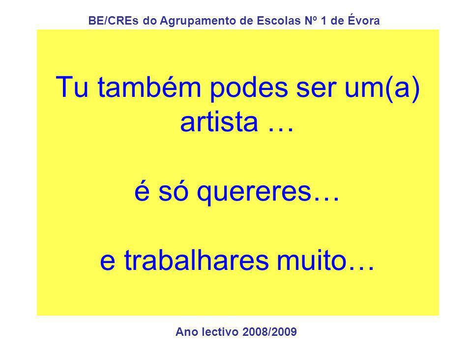 Tu também podes ser um(a) artista … é só quereres… e trabalhares muito… Ano lectivo 2008/2009 BE/CREs do Agrupamento de Escolas Nº 1 de Évora