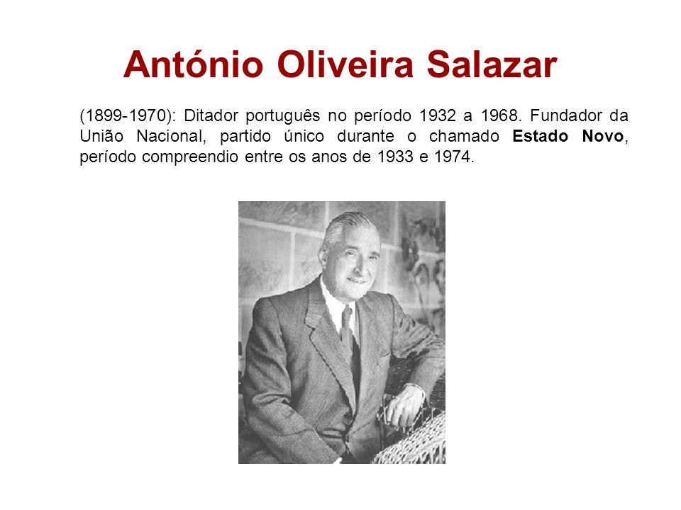 António Oliveira Salazar (1899-1970): Ditador português no período 1932 a 1968. Fundador da União Nacional, partido único durante o chamado Estado Nov