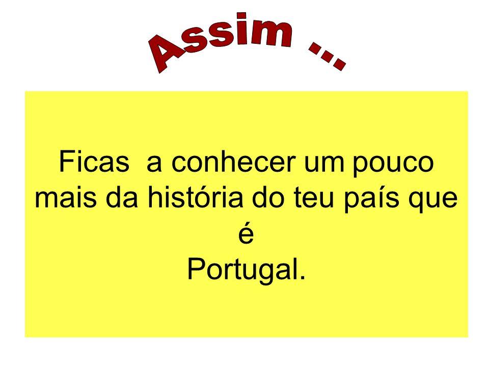 Ficas a conhecer um pouco mais da história do teu país que é Portugal.