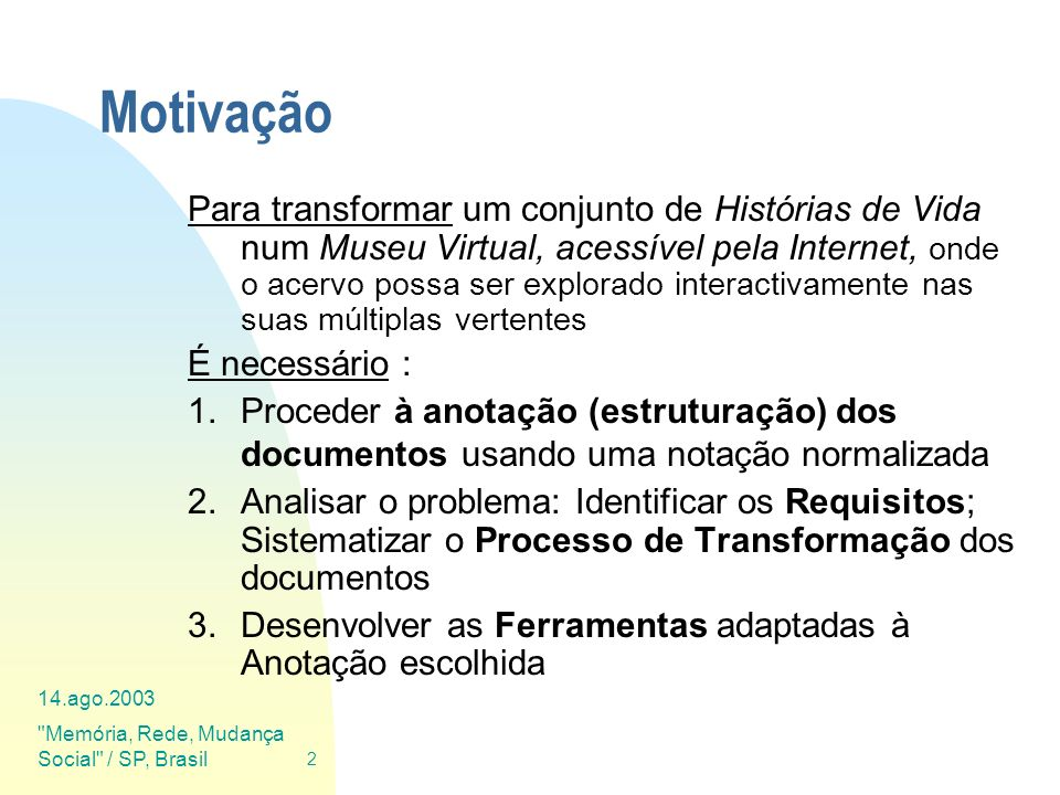 14.ago.2003 Memória, Rede, Mudança Social / SP, Brasil 33 Anotação das HV em XML Anotação (a linguagem XML) A meta-linguagem XML é um standard para criar Linguagens de Anotação específicas para cada situação (família de documentos) : Estabelece o critério de abertura/fecho de marcas e a forma de aninhamento Diz como se podem definir novas marcas (os elementos) e seus atributos As definições são expressas através de um DTD ou de um XML-Schema