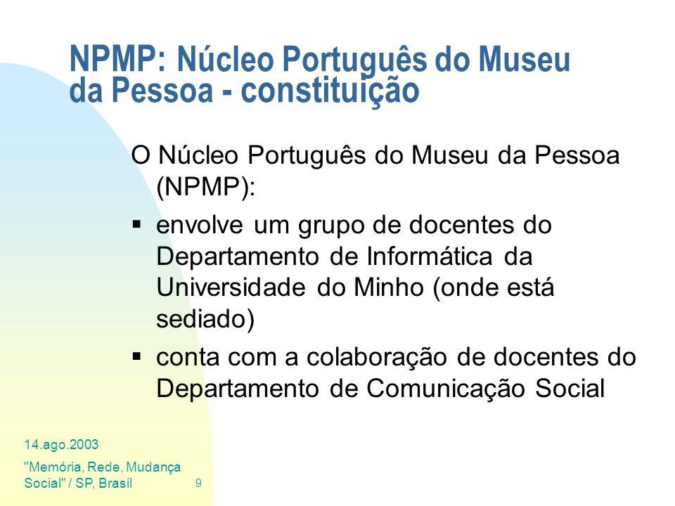 14.ago.2003 Memória, Rede, Mudança Social / SP, Brasil 10 NPMP: Núcleo Português do Museu da Pessoa - actividades Além de se empenhar em solidificar e alargar a sua actividade base (cerca de 5 projs) com novos projectos e iniciativas (EV,etc.), juntou-se ao Museu da Pessoa Brasileiro para formar uma rede de núcleos, o Instituto Museu_da_Pessoa.Net