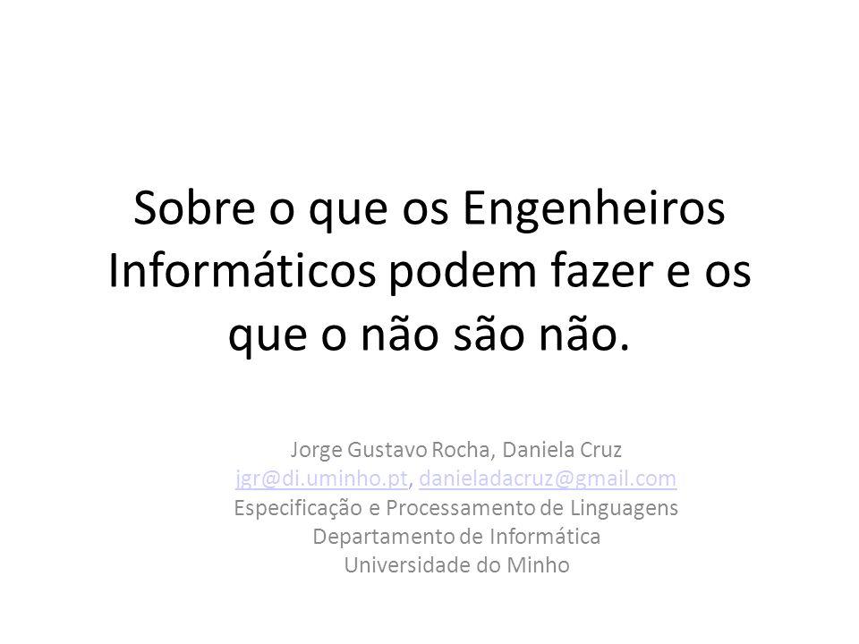 Sobre o que os Engenheiros Informáticos podem fazer e os que o não são não. Jorge Gustavo Rocha, Daniela Cruz jgr@di.uminho.ptjgr@di.uminho.pt, daniel
