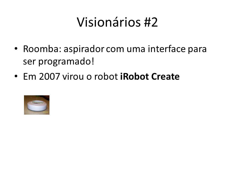 Visionários #2 Roomba: aspirador com uma interface para ser programado! Em 2007 virou o robot iRobot Create