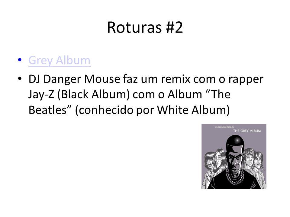Roturas #2 Grey Album DJ Danger Mouse faz um remix com o rapper Jay-Z (Black Album) com o Album The Beatles (conhecido por White Album)
