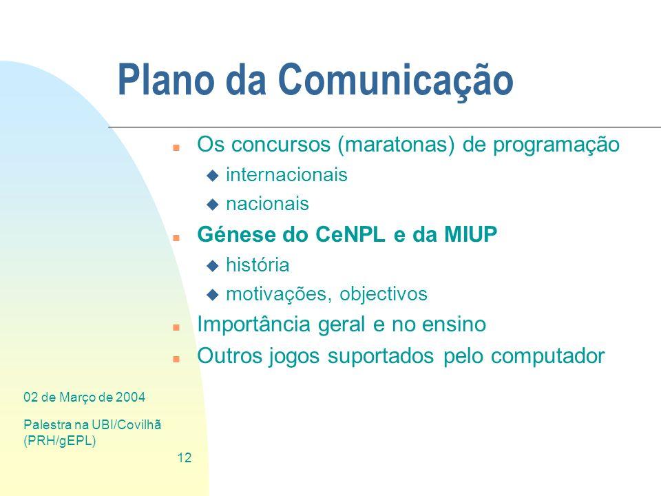 02 de Março de 2004 Palestra na UBI/Covilhã (PRH/gEPL) 12 Plano da Comunicação n Os concursos (maratonas) de programação u internacionais u nacionais