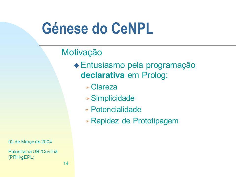 02 de Março de 2004 Palestra na UBI/Covilhã (PRH/gEPL) 14 Génese do CeNPL Motivação u Entusiasmo pela programação declarativa em Prolog: F Clareza F S
