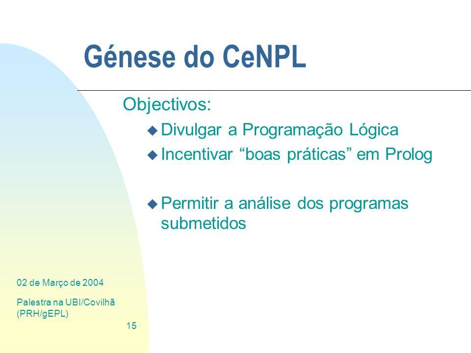 02 de Março de 2004 Palestra na UBI/Covilhã (PRH/gEPL) 15 Génese do CeNPL Objectivos: u Divulgar a Programação Lógica u Incentivar boas práticas em Pr