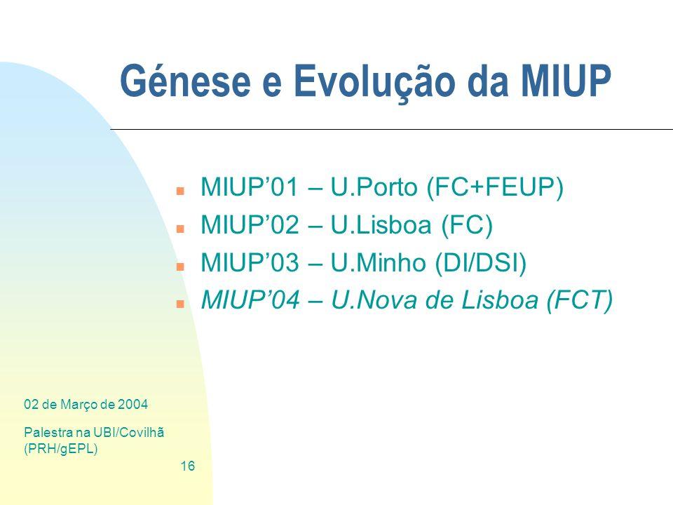02 de Março de 2004 Palestra na UBI/Covilhã (PRH/gEPL) 16 Génese e Evolução da MIUP n MIUP01 – U.Porto (FC+FEUP) n MIUP02 – U.Lisboa (FC) n MIUP03 – U