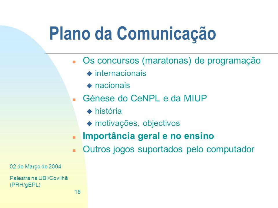 02 de Março de 2004 Palestra na UBI/Covilhã (PRH/gEPL) 18 Plano da Comunicação n Os concursos (maratonas) de programação u internacionais u nacionais