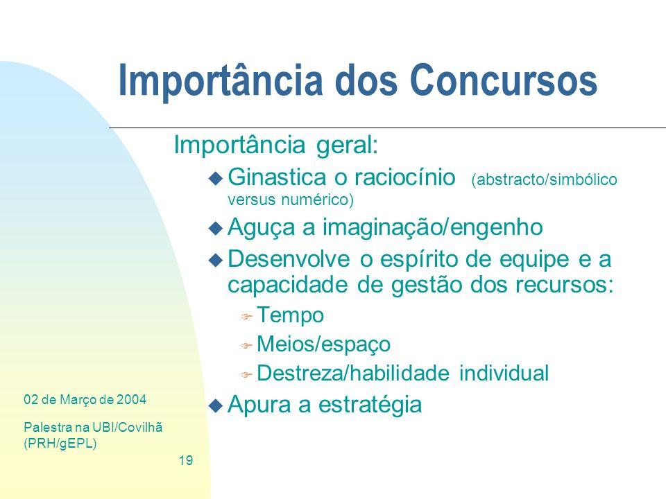 02 de Março de 2004 Palestra na UBI/Covilhã (PRH/gEPL) 19 Importância dos Concursos Importância geral: u Ginastica o raciocínio (abstracto/simbólico v