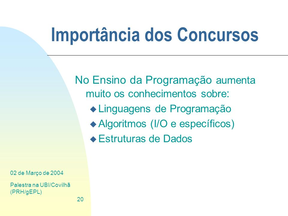 02 de Março de 2004 Palestra na UBI/Covilhã (PRH/gEPL) 20 Importância dos Concursos No Ensino da Programação aumenta muito os conhecimentos sobre : u