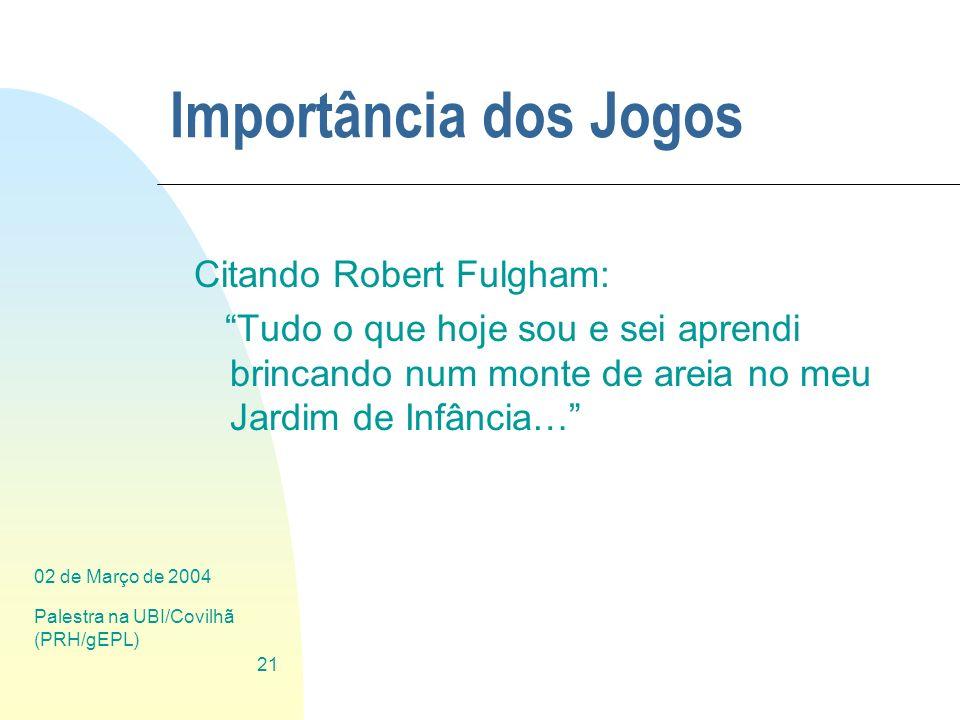 02 de Março de 2004 Palestra na UBI/Covilhã (PRH/gEPL) 21 Importância dos Jogos Citando Robert Fulgham: Tudo o que hoje sou e sei aprendi brincando nu