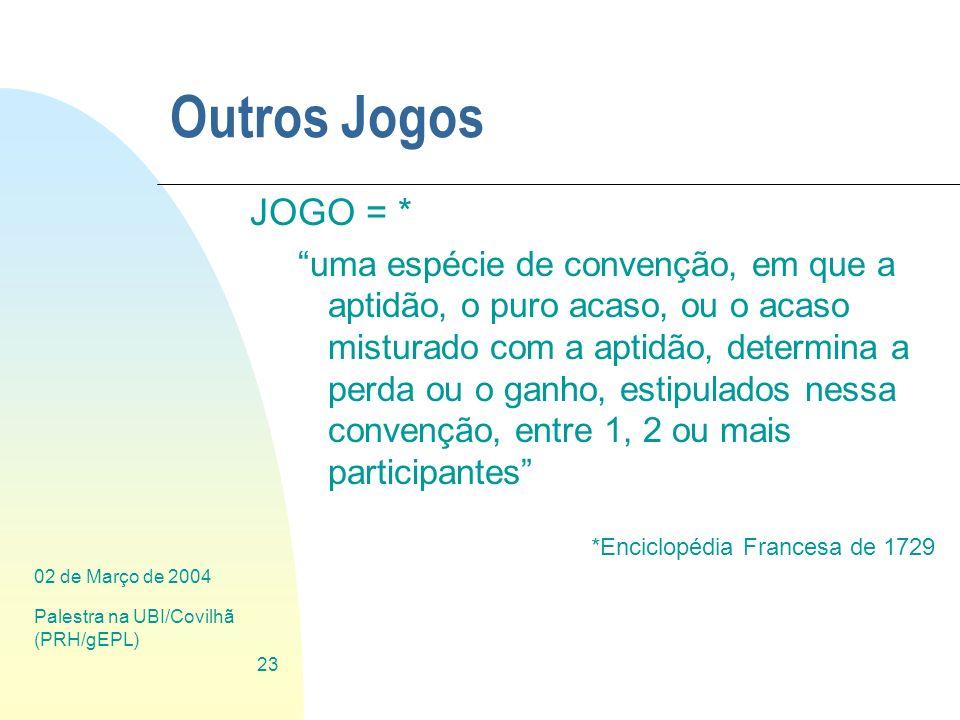 02 de Março de 2004 Palestra na UBI/Covilhã (PRH/gEPL) 23 Outros Jogos JOGO = * uma espécie de convenção, em que a aptidão, o puro acaso, ou o acaso m
