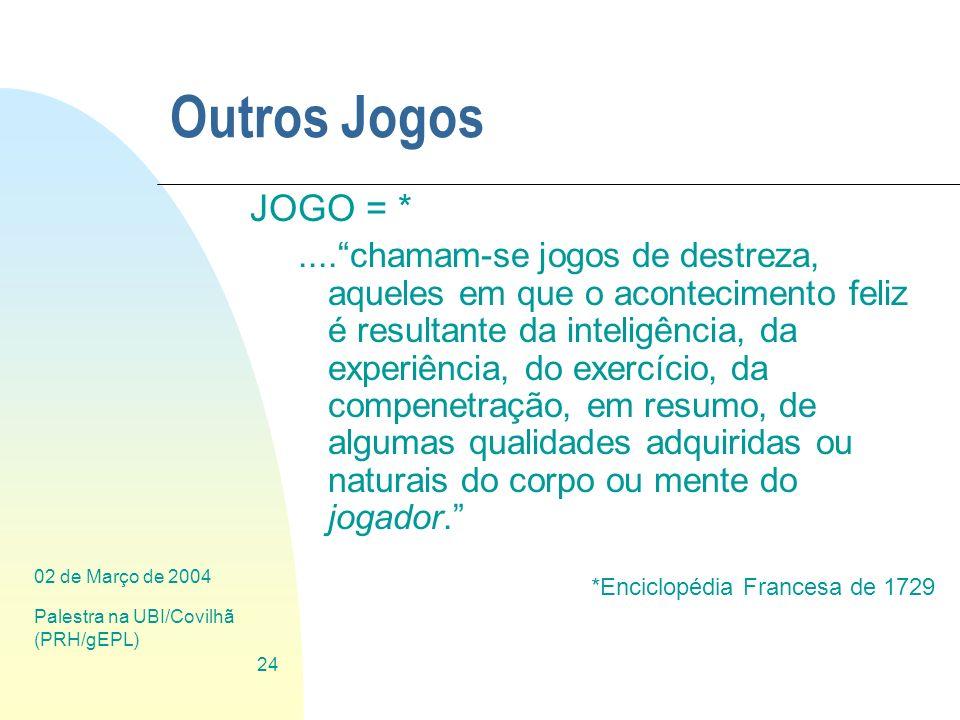 02 de Março de 2004 Palestra na UBI/Covilhã (PRH/gEPL) 24 Outros Jogos JOGO = *....chamam-se jogos de destreza, aqueles em que o acontecimento feliz é
