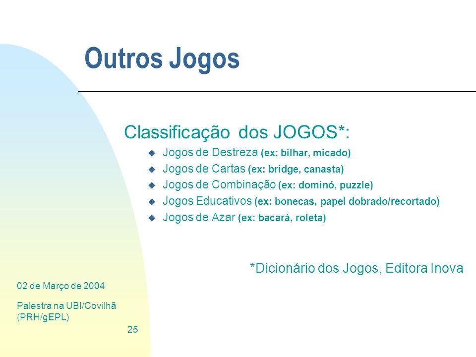 02 de Março de 2004 Palestra na UBI/Covilhã (PRH/gEPL) 25 Outros Jogos Classificação dos JOGOS*: u Jogos de Destreza (ex: bilhar, micado) u Jogos de C