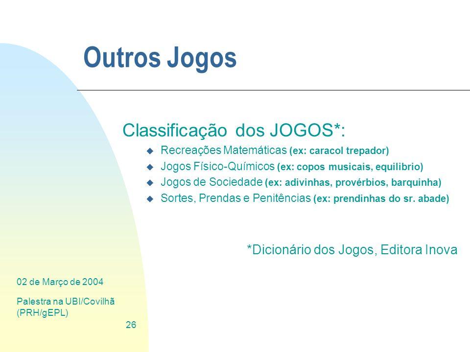 02 de Março de 2004 Palestra na UBI/Covilhã (PRH/gEPL) 26 Outros Jogos Classificação dos JOGOS*: u Recreações Matemáticas (ex: caracol trepador) u Jog