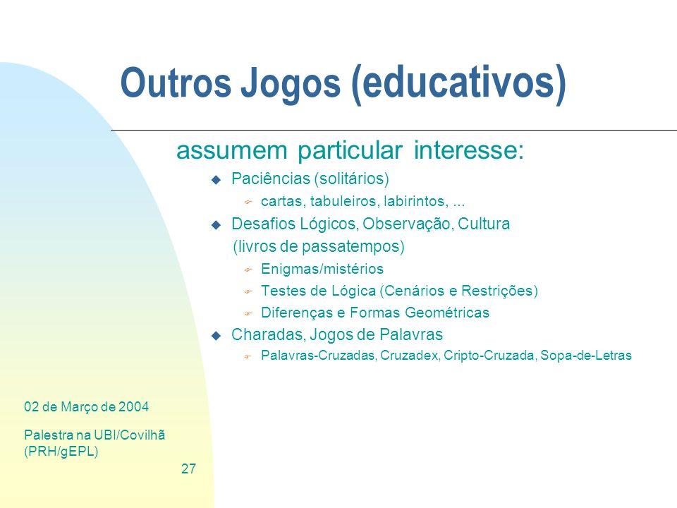 02 de Março de 2004 Palestra na UBI/Covilhã (PRH/gEPL) 27 Outros Jogos (educativos) assumem particular interesse: u Paciências (solitários) F cartas,